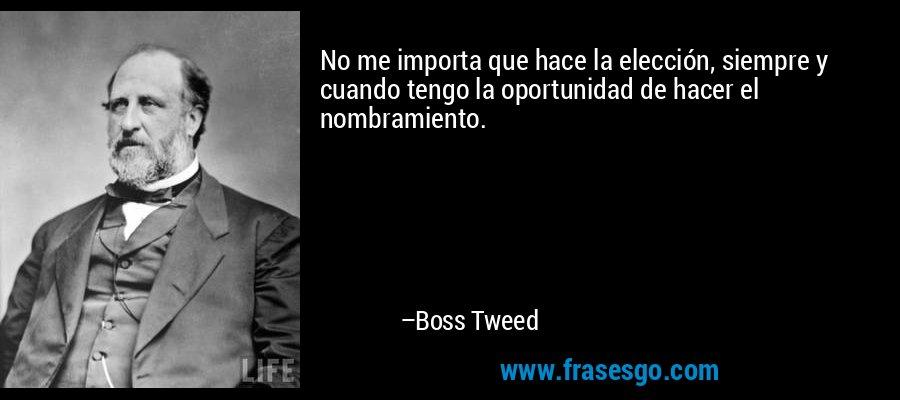 No me importa que hace la elección, siempre y cuando tengo la oportunidad de hacer el nombramiento. – Boss Tweed