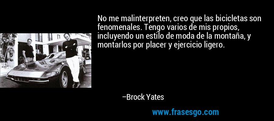 No me malinterpreten, creo que las bicicletas son fenomenales. Tengo varios de mis propios, incluyendo un estilo de moda de la montaña, y montarlos por placer y ejercicio ligero. – Brock Yates