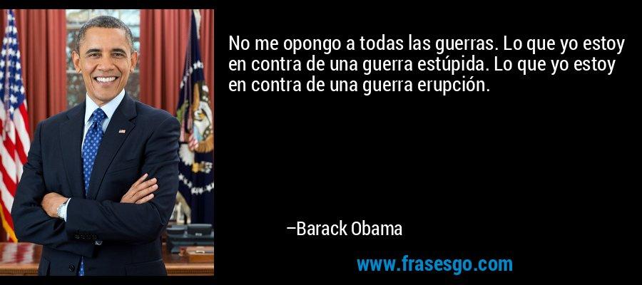 No me opongo a todas las guerras. Lo que yo estoy en contra de una guerra estúpida. Lo que yo estoy en contra de una guerra erupción. – Barack Obama