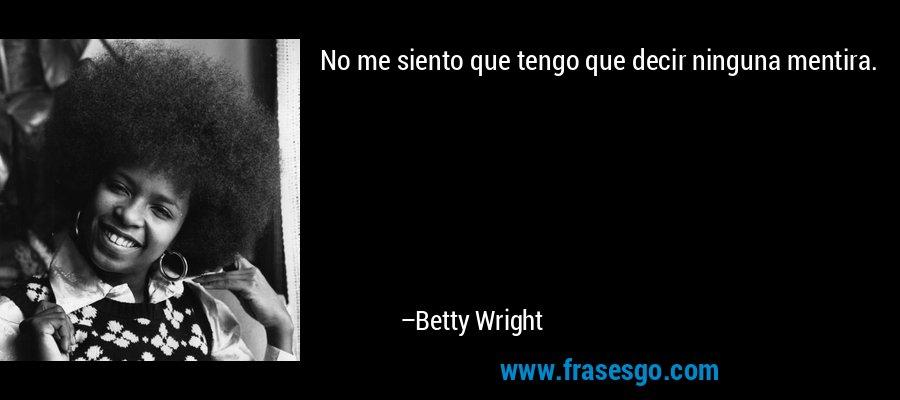 No me siento que tengo que decir ninguna mentira. – Betty Wright