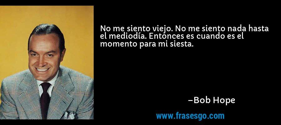 No me siento viejo. No me siento nada hasta el mediodía. Entonces es cuando es el momento para mi siesta. – Bob Hope