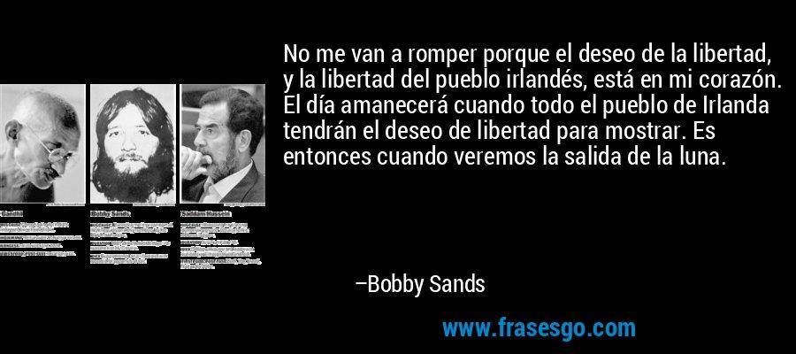 No me van a romper porque el deseo de la libertad, y la libertad del pueblo irlandés, está en mi corazón. El día amanecerá cuando todo el pueblo de Irlanda tendrán el deseo de libertad para mostrar. Es entonces cuando veremos la salida de la luna. – Bobby Sands