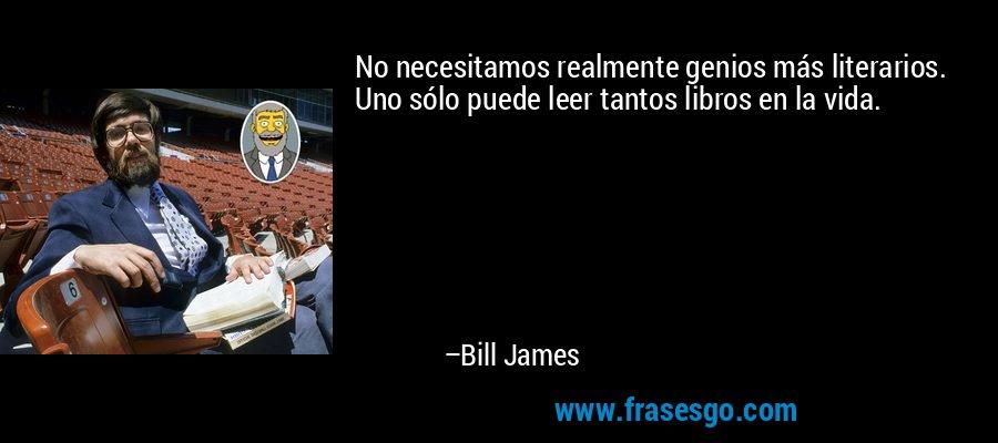 No necesitamos realmente genios más literarios. Uno sólo puede leer tantos libros en la vida. – Bill James