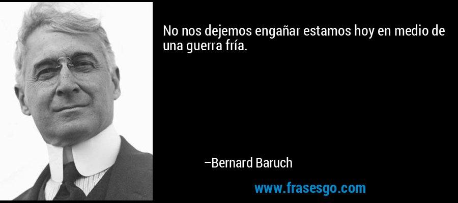No nos dejemos engañar estamos hoy en medio de una guerra fría. – Bernard Baruch