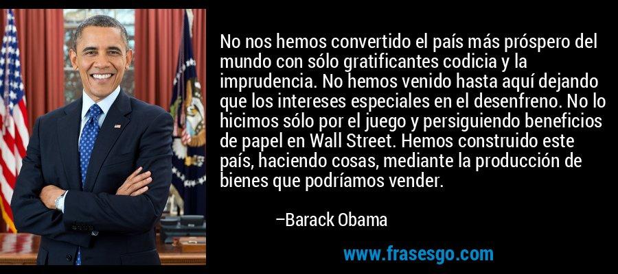 No nos hemos convertido el país más próspero del mundo con sólo gratificantes codicia y la imprudencia. No hemos venido hasta aquí dejando que los intereses especiales en el desenfreno. No lo hicimos sólo por el juego y persiguiendo beneficios de papel en Wall Street. Hemos construido este país, haciendo cosas, mediante la producción de bienes que podríamos vender. – Barack Obama