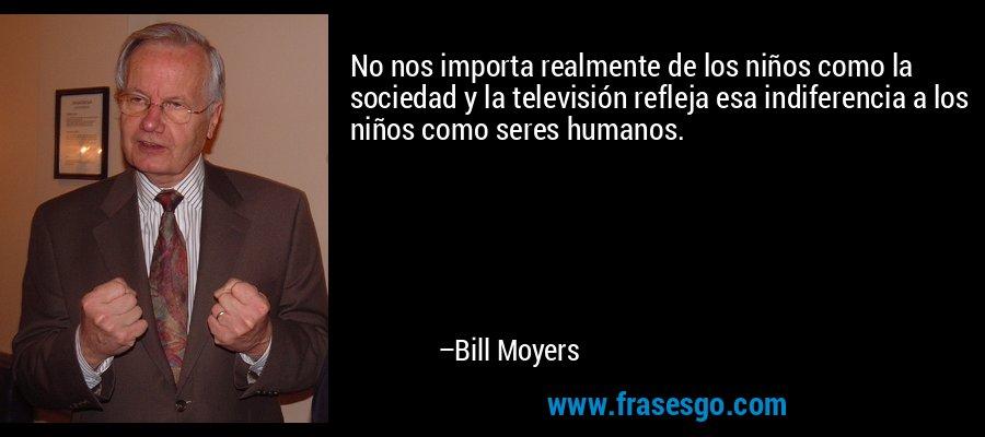 No nos importa realmente de los niños como la sociedad y la televisión refleja esa indiferencia a los niños como seres humanos. – Bill Moyers