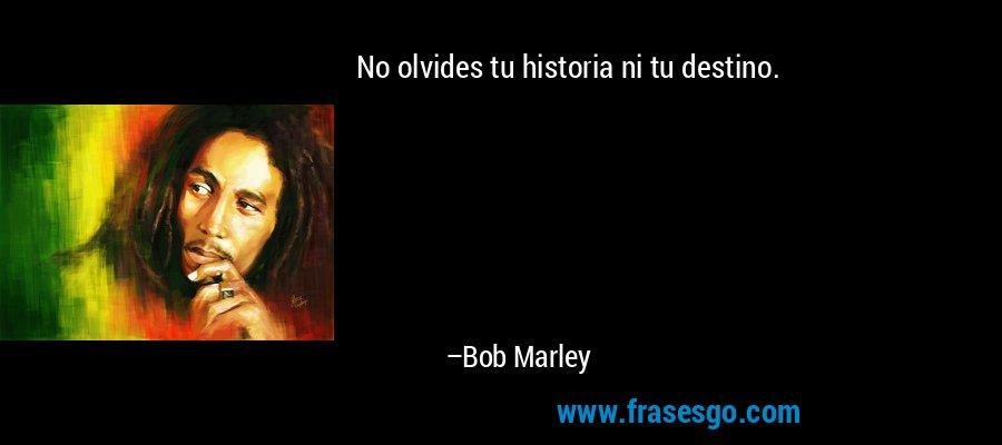 No olvides tu historia ni tu destino. – Bob Marley