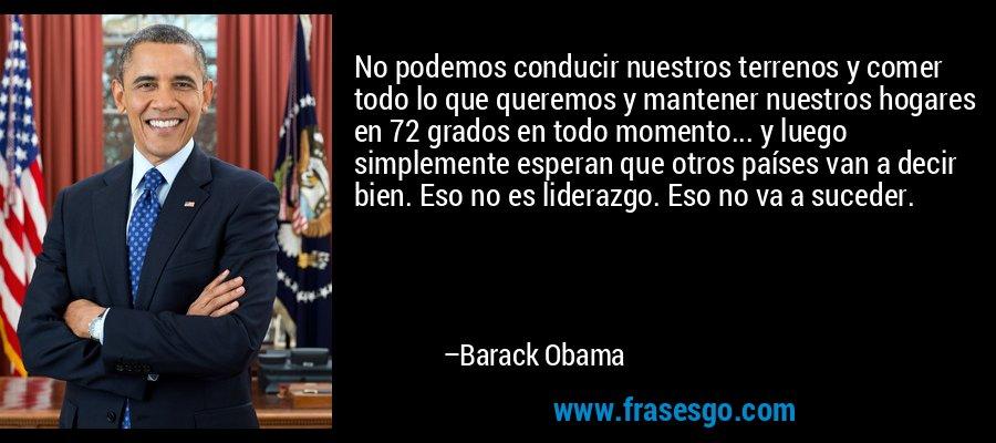 No podemos conducir nuestros terrenos y comer todo lo que queremos y mantener nuestros hogares en 72 grados en todo momento... y luego simplemente esperan que otros países van a decir bien. Eso no es liderazgo. Eso no va a suceder. – Barack Obama