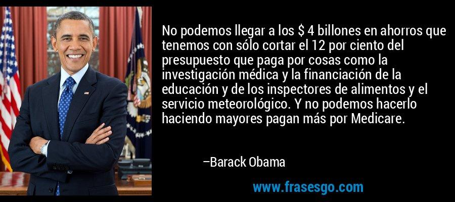 No podemos llegar a los $ 4 billones en ahorros que tenemos con sólo cortar el 12 por ciento del presupuesto que paga por cosas como la investigación médica y la financiación de la educación y de los inspectores de alimentos y el servicio meteorológico. Y no podemos hacerlo haciendo mayores pagan más por Medicare. – Barack Obama