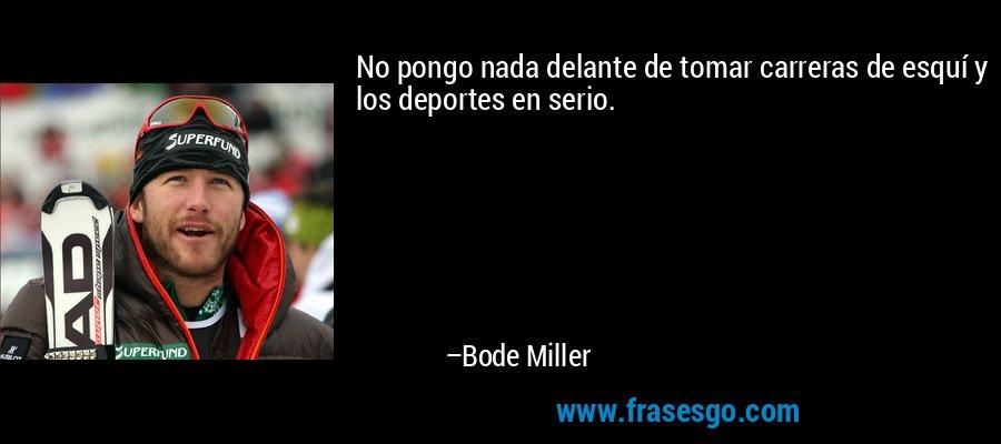 No pongo nada delante de tomar carreras de esquí y los deportes en serio. – Bode Miller