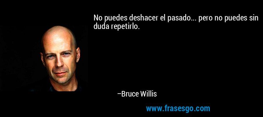 No puedes deshacer el pasado... pero no puedes sin duda repetirlo. – Bruce Willis