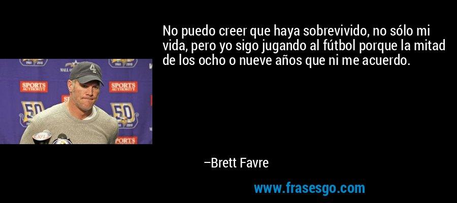 No puedo creer que haya sobrevivido, no sólo mi vida, pero yo sigo jugando al fútbol porque la mitad de los ocho o nueve años que ni me acuerdo. – Brett Favre
