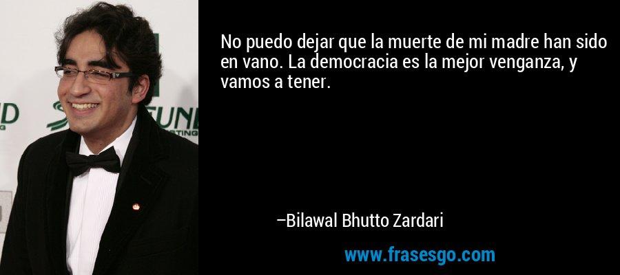 No puedo dejar que la muerte de mi madre han sido en vano. La democracia es la mejor venganza, y vamos a tener. – Bilawal Bhutto Zardari