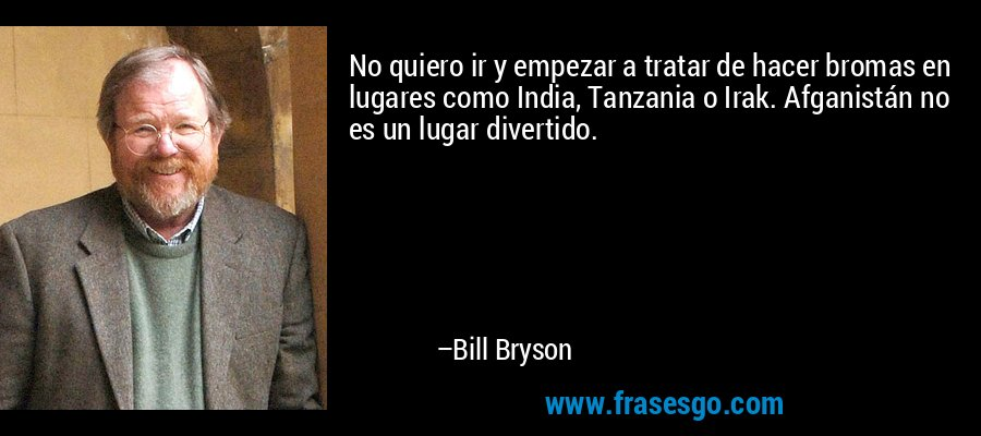No quiero ir y empezar a tratar de hacer bromas en lugares como India, Tanzania o Irak. Afganistán no es un lugar divertido. – Bill Bryson