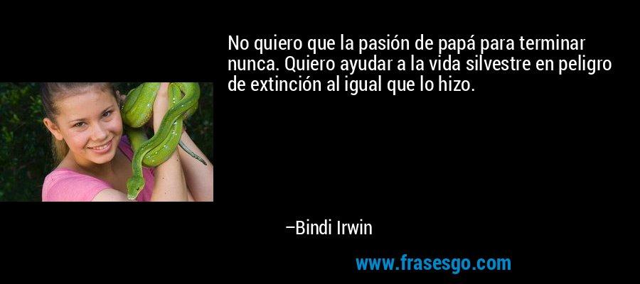 No quiero que la pasión de papá para terminar nunca. Quiero ayudar a la vida silvestre en peligro de extinción al igual que lo hizo. – Bindi Irwin