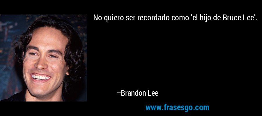No quiero ser recordado como 'el hijo de Bruce Lee'. – Brandon Lee