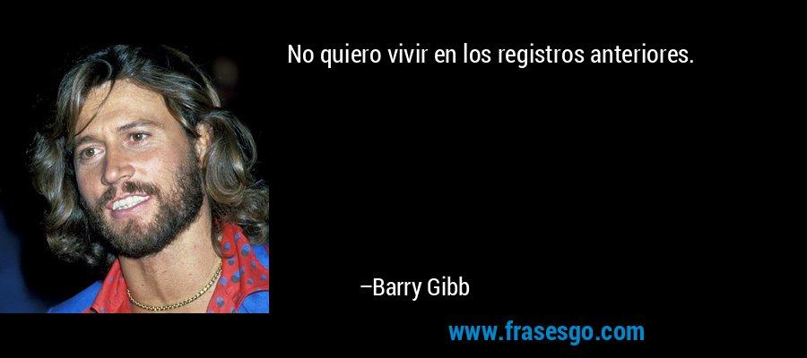 No quiero vivir en los registros anteriores. – Barry Gibb
