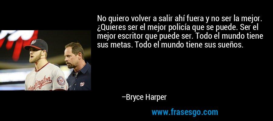 No quiero volver a salir ahí fuera y no ser la mejor. ¿Quieres ser el mejor policía que se puede. Ser el mejor escritor que puede ser. Todo el mundo tiene sus metas. Todo el mundo tiene sus sueños. – Bryce Harper