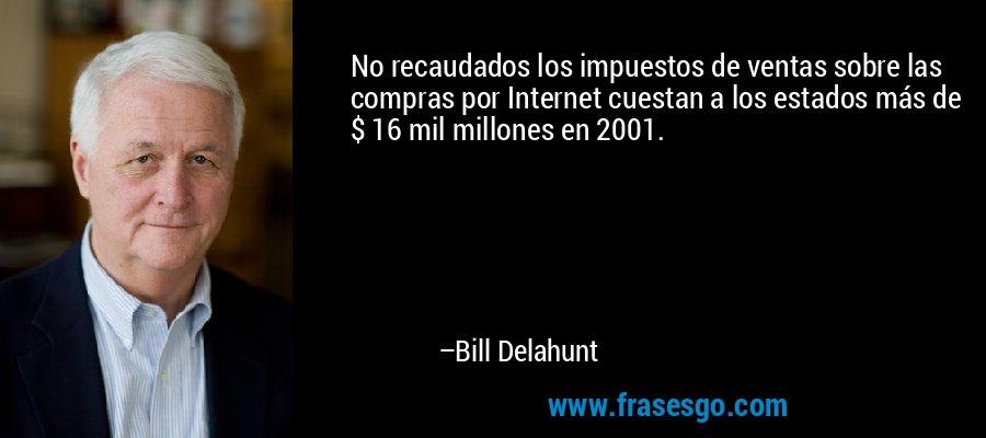 No recaudados los impuestos de ventas sobre las compras por Internet cuestan a los estados más de $ 16 mil millones en 2001. – Bill Delahunt