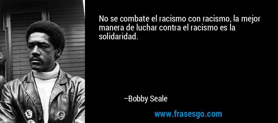 No se combate el racismo con racismo, la mejor manera de luchar contra el racismo es la solidaridad. – Bobby Seale