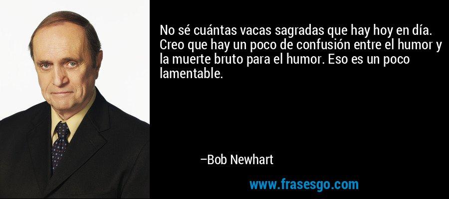 No sé cuántas vacas sagradas que hay hoy en día. Creo que hay un poco de confusión entre el humor y la muerte bruto para el humor. Eso es un poco lamentable. – Bob Newhart