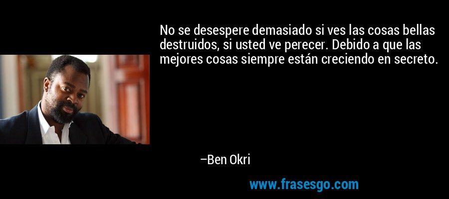 No se desespere demasiado si ves las cosas bellas destruidos, si usted ve perecer. Debido a que las mejores cosas siempre están creciendo en secreto. – Ben Okri