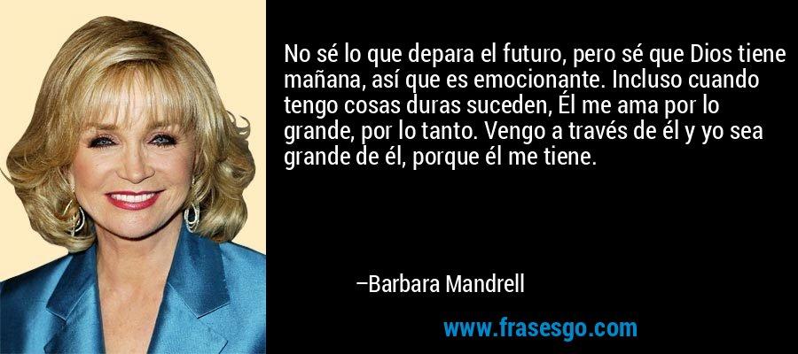 No sé lo que depara el futuro, pero sé que Dios tiene mañana, así que es emocionante. Incluso cuando tengo cosas duras suceden, Él me ama por lo grande, por lo tanto. Vengo a través de él y yo sea grande de él, porque él me tiene. – Barbara Mandrell