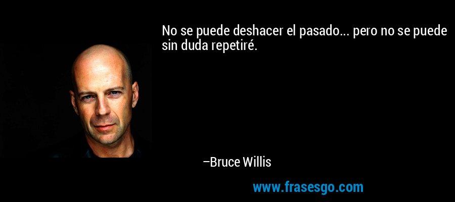 No se puede deshacer el pasado... pero no se puede sin duda repetiré. – Bruce Willis