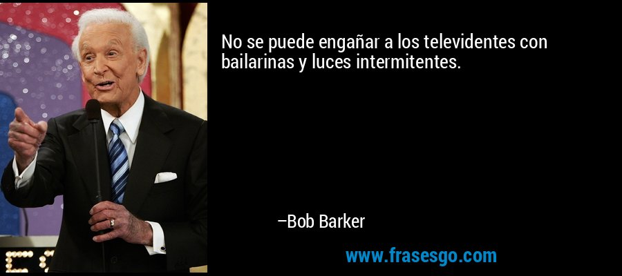 No se puede engañar a los televidentes con bailarinas y luces intermitentes. – Bob Barker