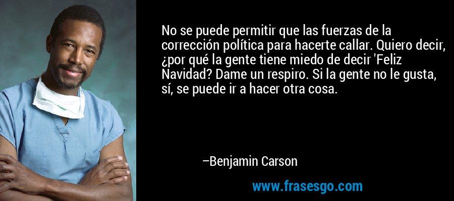 No se puede permitir que las fuerzas de la corrección política para hacerte callar. Quiero decir, ¿por qué la gente tiene miedo de decir 'Feliz Navidad? Dame un respiro. Si la gente no le gusta, sí, se puede ir a hacer otra cosa. – Benjamin Carson