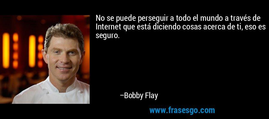 No se puede perseguir a todo el mundo a través de Internet que está diciendo cosas acerca de ti, eso es seguro. – Bobby Flay