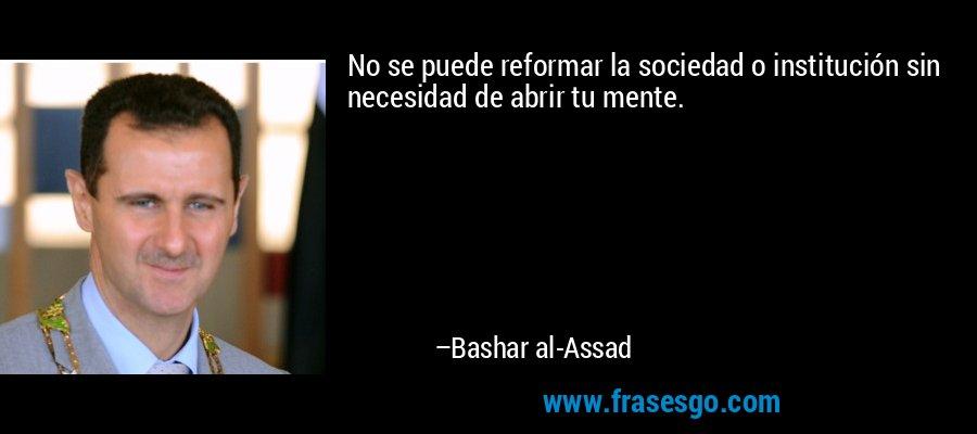 No se puede reformar la sociedad o institución sin necesidad de abrir tu mente. – Bashar al-Assad