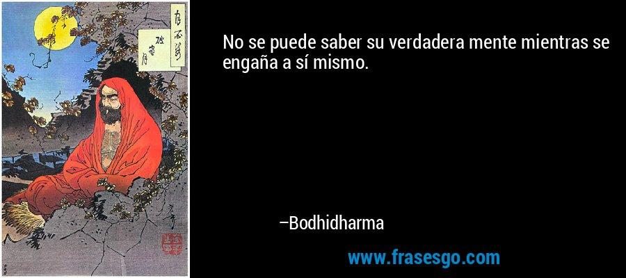No se puede saber su verdadera mente mientras se engaña a sí mismo. – Bodhidharma