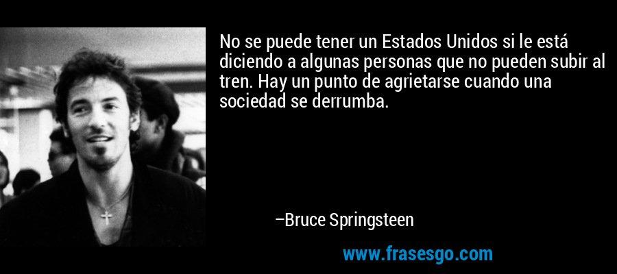 No se puede tener un Estados Unidos si le está diciendo a algunas personas que no pueden subir al tren. Hay un punto de agrietarse cuando una sociedad se derrumba. – Bruce Springsteen