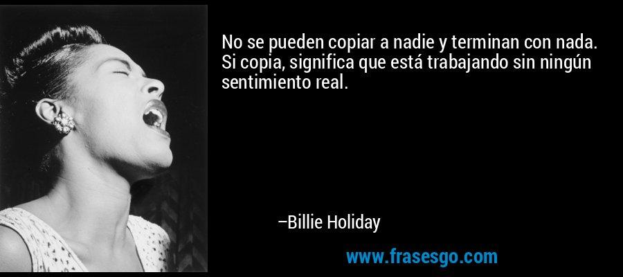 No se pueden copiar a nadie y terminan con nada. Si copia, significa que está trabajando sin ningún sentimiento real. – Billie Holiday