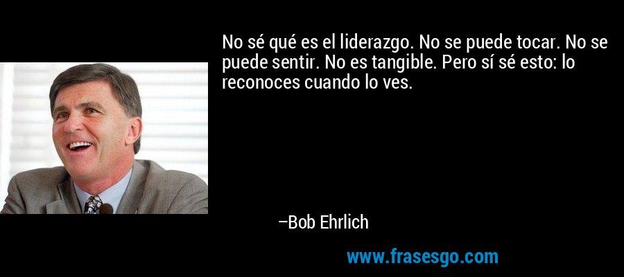 No sé qué es el liderazgo. No se puede tocar. No se puede sentir. No es tangible. Pero sí sé esto: lo reconoces cuando lo ves. – Bob Ehrlich