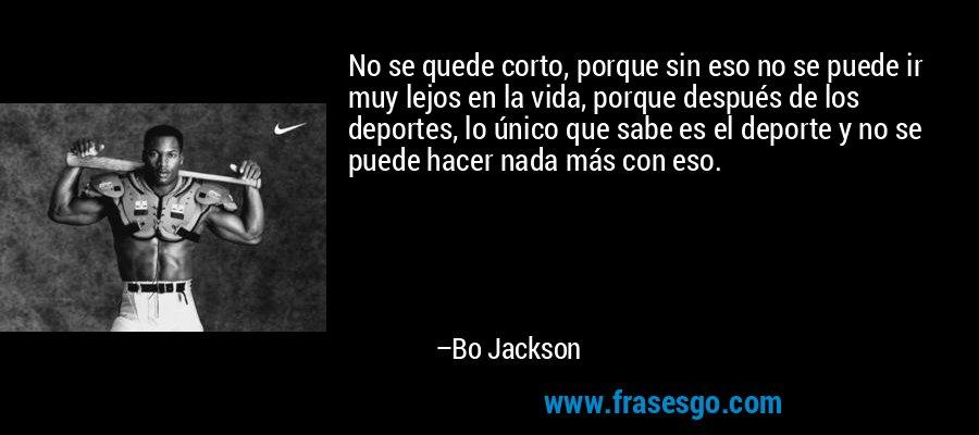 No se quede corto, porque sin eso no se puede ir muy lejos en la vida, porque después de los deportes, lo único que sabe es el deporte y no se puede hacer nada más con eso. – Bo Jackson