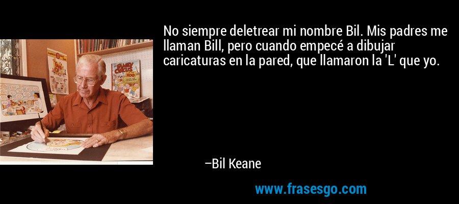 No siempre deletrear mi nombre Bil. Mis padres me llaman Bill, pero cuando empecé a dibujar caricaturas en la pared, que llamaron la 'L' que yo. – Bil Keane
