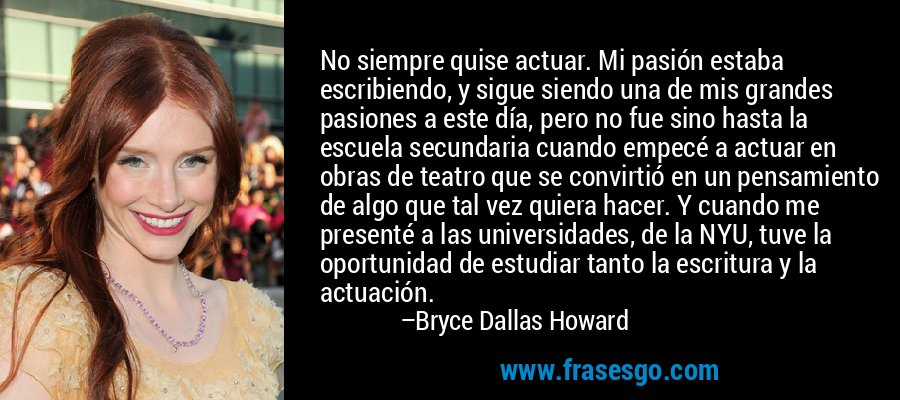 No siempre quise actuar. Mi pasión estaba escribiendo, y sigue siendo una de mis grandes pasiones a este día, pero no fue sino hasta la escuela secundaria cuando empecé a actuar en obras de teatro que se convirtió en un pensamiento de algo que tal vez quiera hacer. Y cuando me presenté a las universidades, de la NYU, tuve la oportunidad de estudiar tanto la escritura y la actuación. – Bryce Dallas Howard