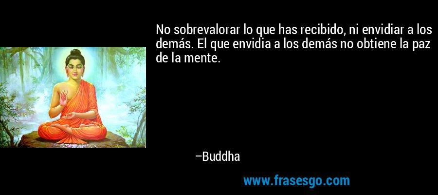 No sobrevalorar lo que has recibido, ni envidiar a los demás. El que envidia a los demás no obtiene la paz de la mente. – Buddha