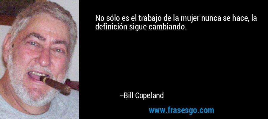 No sólo es el trabajo de la mujer nunca se hace, la definición sigue cambiando. – Bill Copeland