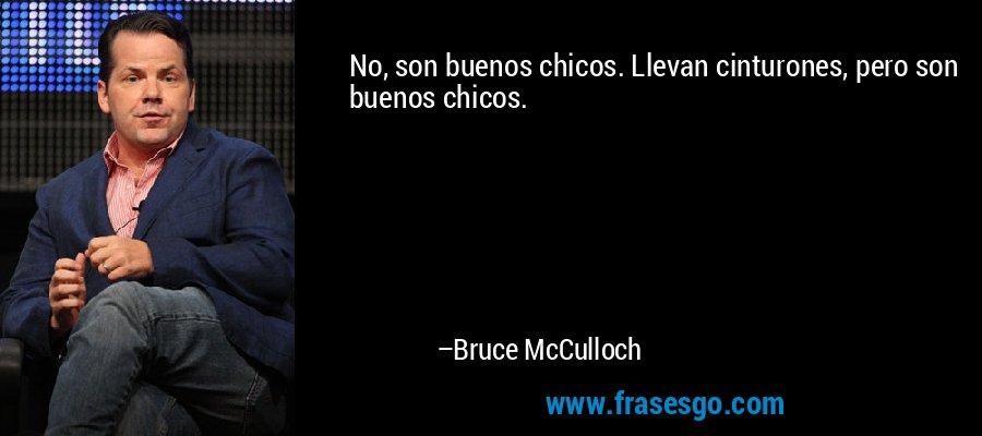 No, son buenos chicos. Llevan cinturones, pero son buenos chicos. – Bruce McCulloch