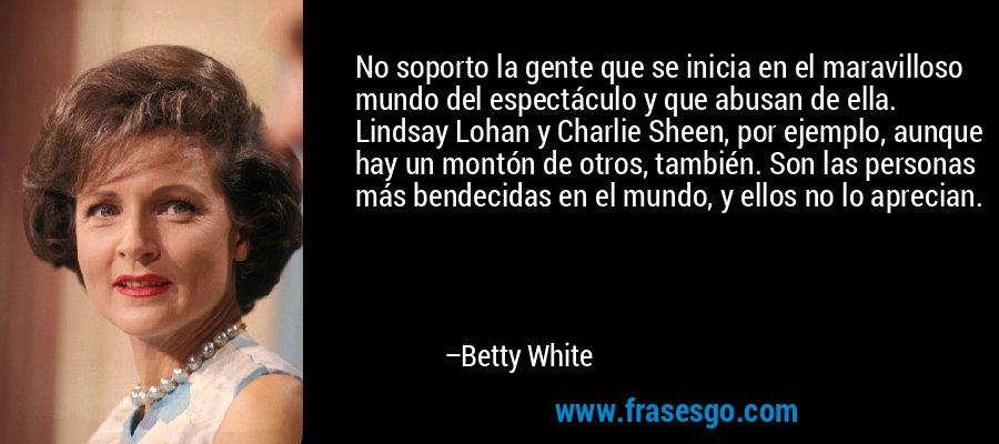 No soporto la gente que se inicia en el maravilloso mundo del espectáculo y que abusan de ella. Lindsay Lohan y Charlie Sheen, por ejemplo, aunque hay un montón de otros, también. Son las personas más bendecidas en el mundo, y ellos no lo aprecian. – Betty White