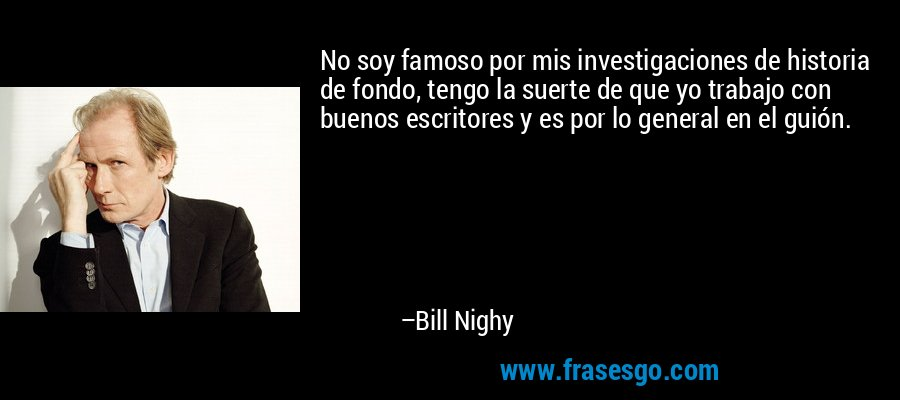 No soy famoso por mis investigaciones de historia de fondo, tengo la suerte de que yo trabajo con buenos escritores y es por lo general en el guión. – Bill Nighy