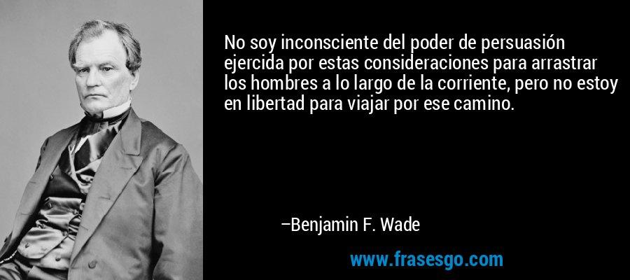 No soy inconsciente del poder de persuasión ejercida por estas consideraciones para arrastrar los hombres a lo largo de la corriente, pero no estoy en libertad para viajar por ese camino. – Benjamin F. Wade