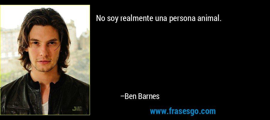 No soy realmente una persona animal. – Ben Barnes