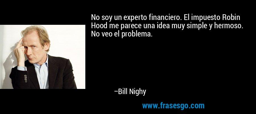 No soy un experto financiero. El impuesto Robin Hood me parece una idea muy simple y hermoso. No veo el problema. – Bill Nighy
