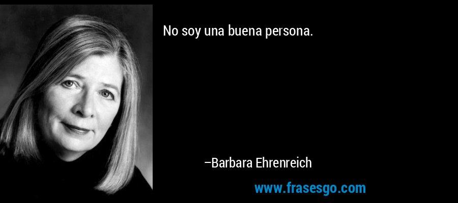 No soy una buena persona. – Barbara Ehrenreich