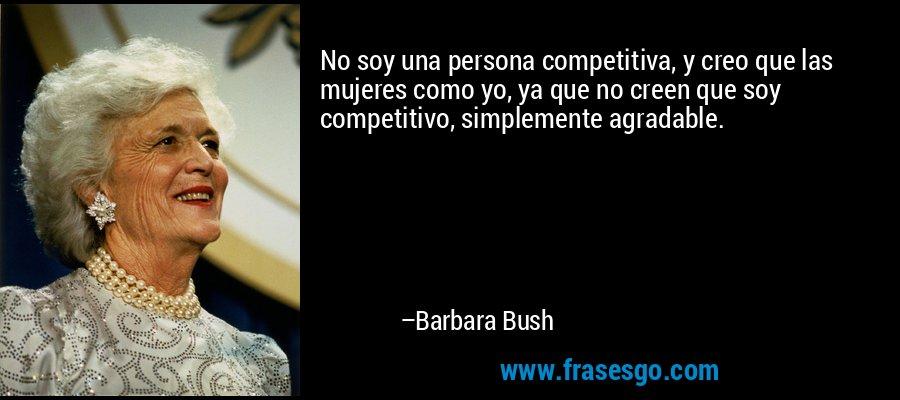 No soy una persona competitiva, y creo que las mujeres como yo, ya que no creen que soy competitivo, simplemente agradable. – Barbara Bush