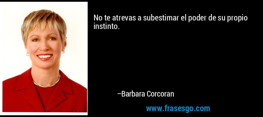No te atrevas a subestimar el poder de su propio instinto. – Barbara Corcoran